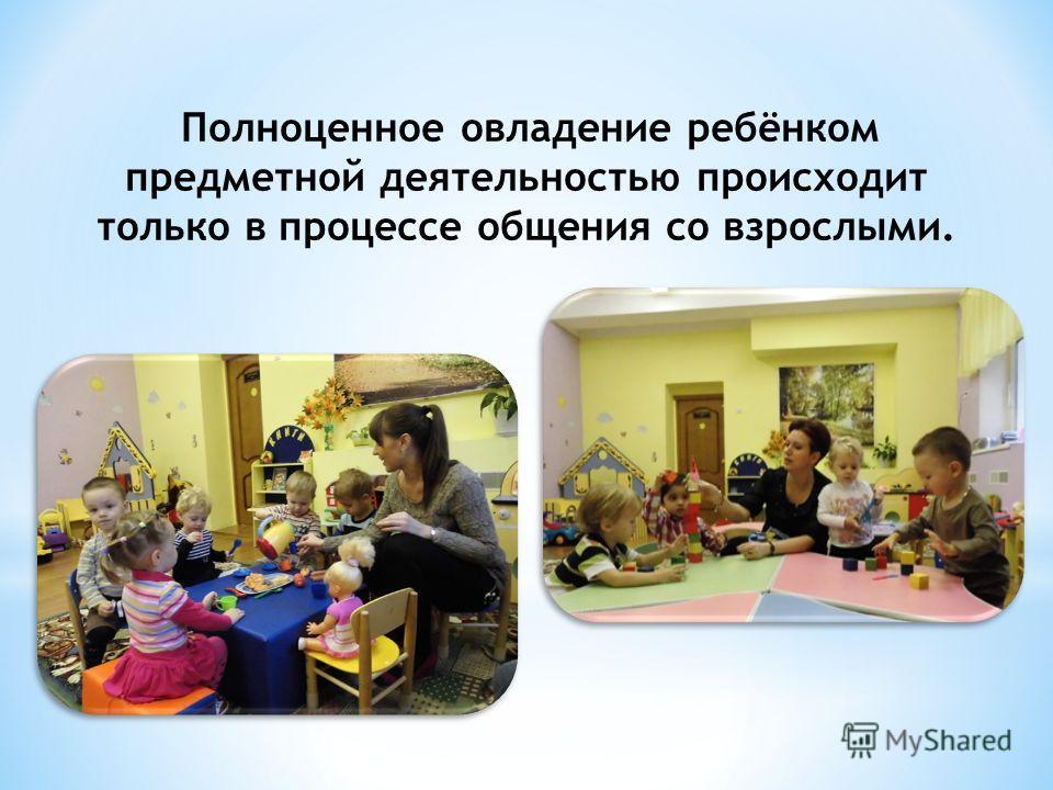 Полноценное овладение ребёнком предметной деятельностью происходит только в процессе общения со взрослыми.