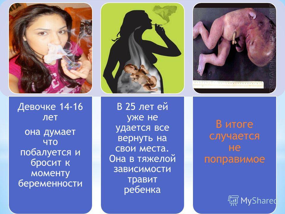 Девочке 14-16 лет она думает что побалуется и бросит к моменту беременности В 25 лет ей уже не удается все вернуть на свои места. Она в тяжелой зависимости травит ребенка В итоге случается не поправимое