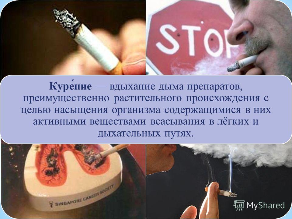Куре́ние вдыхание дыма препаратов, преимущественно растительного происхождения c целью насыщения организма содержащимися в них активными веществами всасывания в лёгких и дыхательных путях.