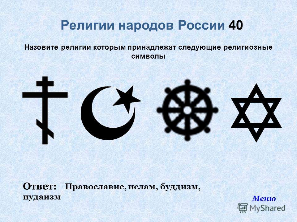 Религии народов России 40 Меню Назовите религии которым принадлежат следующие религиозные символы Ответ: Православие, ислам, буддизм, иудаизм