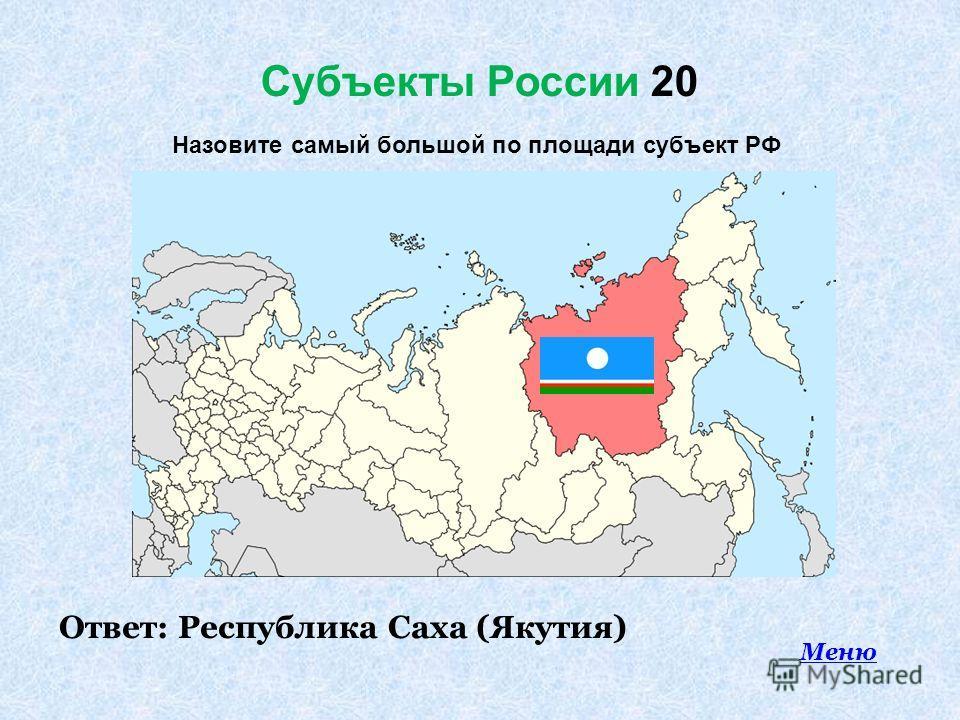 Субъекты России 20 Ответ: Республика Саха (Якутия) Меню Назовите самый большой по площади субъект РФ