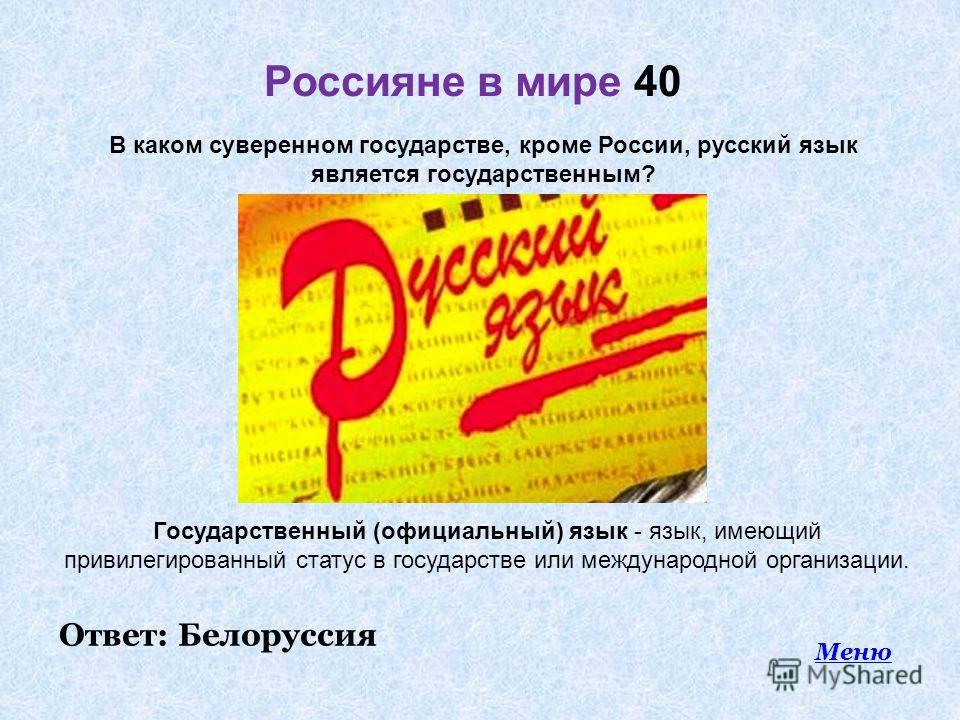 Россияне в мире 40 Меню В каком суверенном государстве, кроме России, русский язык является государственным? Государственный (официальный) язык - язык, имеющий привилегированный статус в государстве или международной организации. Ответ: Белоруссия