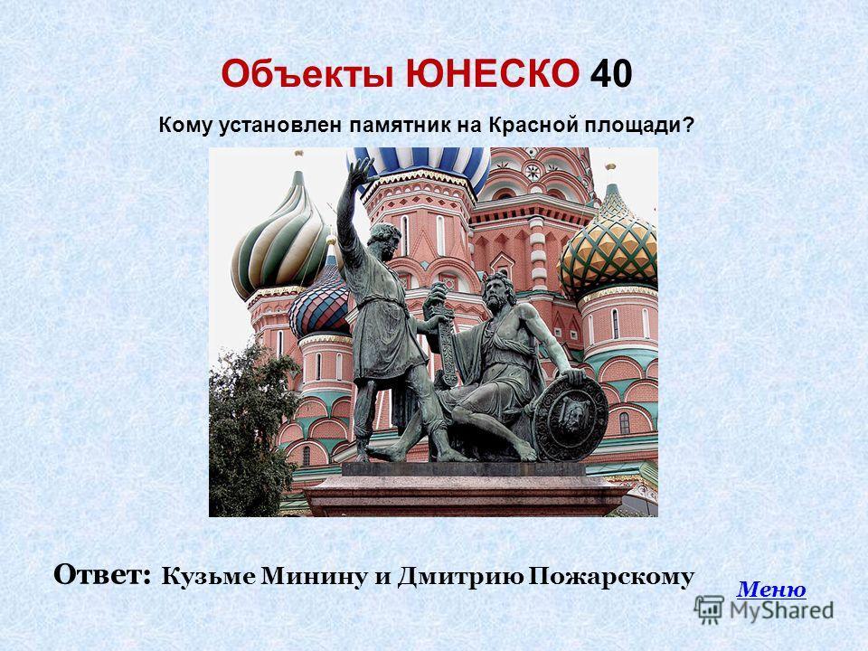 Объекты ЮНЕСКО 40 Меню Кому установлен памятник на Красной площади? Ответ: Кузьме Минину и Дмитрию Пожарскому