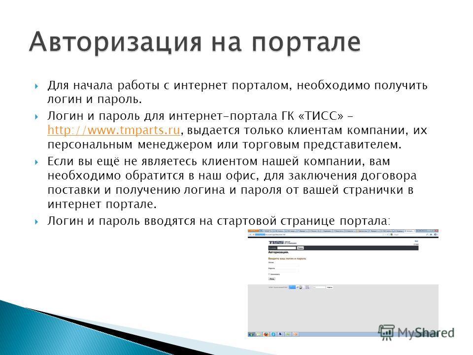 Для начала работы с интернет порталом, необходимо получить логин и пароль. Логин и пароль для интернет-портала ГК «ТИСС» - http://www.tmparts.ru, выдается только клиентам компании, их персональным менеджером или торговым представителем. http://www.tm