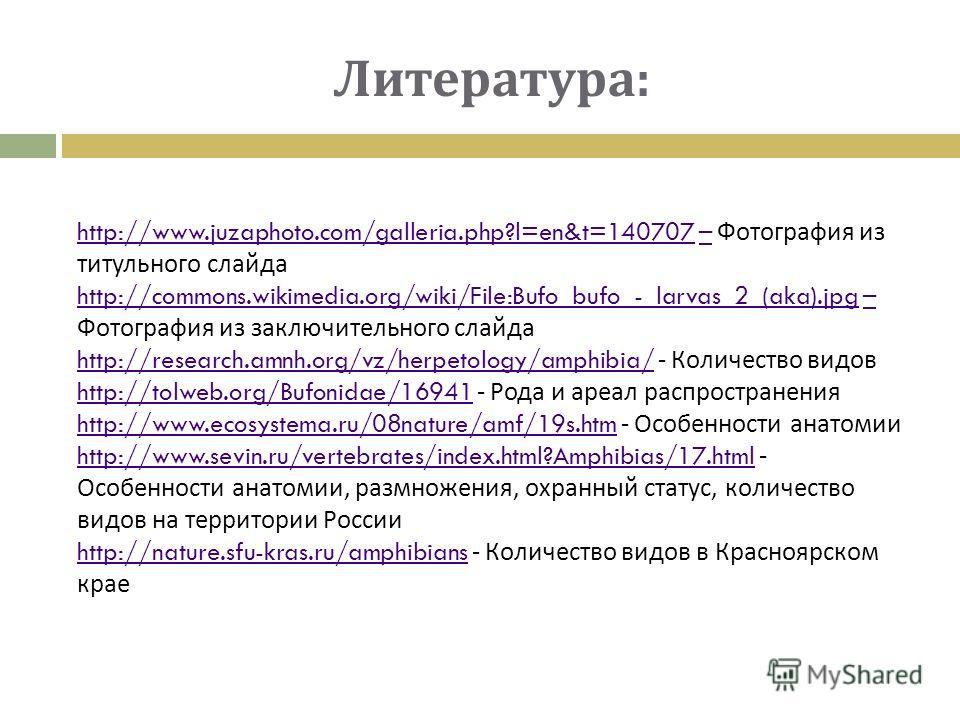 http://www.juzaphoto.com/galleria.php?l=en&t=140707http://www.juzaphoto.com/galleria.php?l=en&t=140707 – Фотография из титульного слайда– http://commons.wikimedia.org/wiki/File:Bufo_bufo_-_larvas_2_(aka).jpghttp://commons.wikimedia.org/wiki/File:Bufo