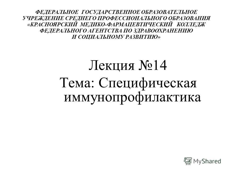 ФЕДЕРАЛЬНОЕ ГОСУДАРСТВЕННОЕ ОБРАЗОВАТЕЛЬНОЕ УЧРЕЖДЕНИЕ СРЕДНЕГО ПРОФЕССИОНАЛЬНОГО ОБРАЗОВАНИЯ «КРАСНОЯРСКИЙ МЕДИКО-ФАРМАЦЕВТИЧЕСКИЙ КОЛЛЕДЖ ФЕДЕРАЛЬНОГО АГЕНТСТВА ПО ЗДРАВООХРАНЕНИЮ И СОЦИАЛЬНОМУ РАЗВИТИЮ» Лекция 14 Тема: Специфическая иммунопрофилак