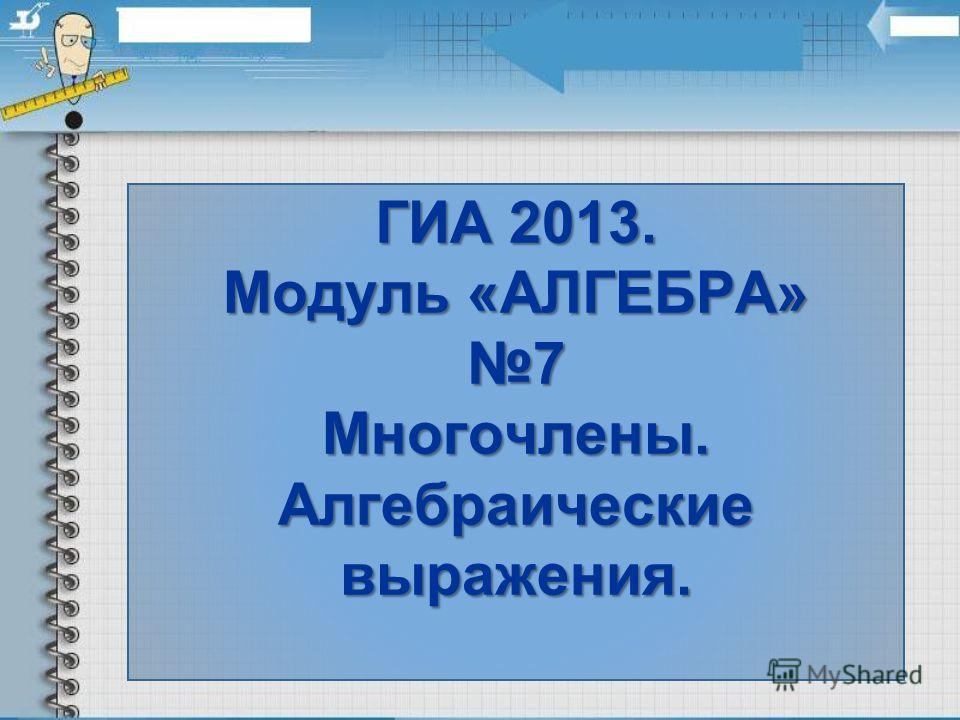 ГИА 2013. Модуль «АЛГЕБРА» 7 Многочлены. Алгебраические выражения.