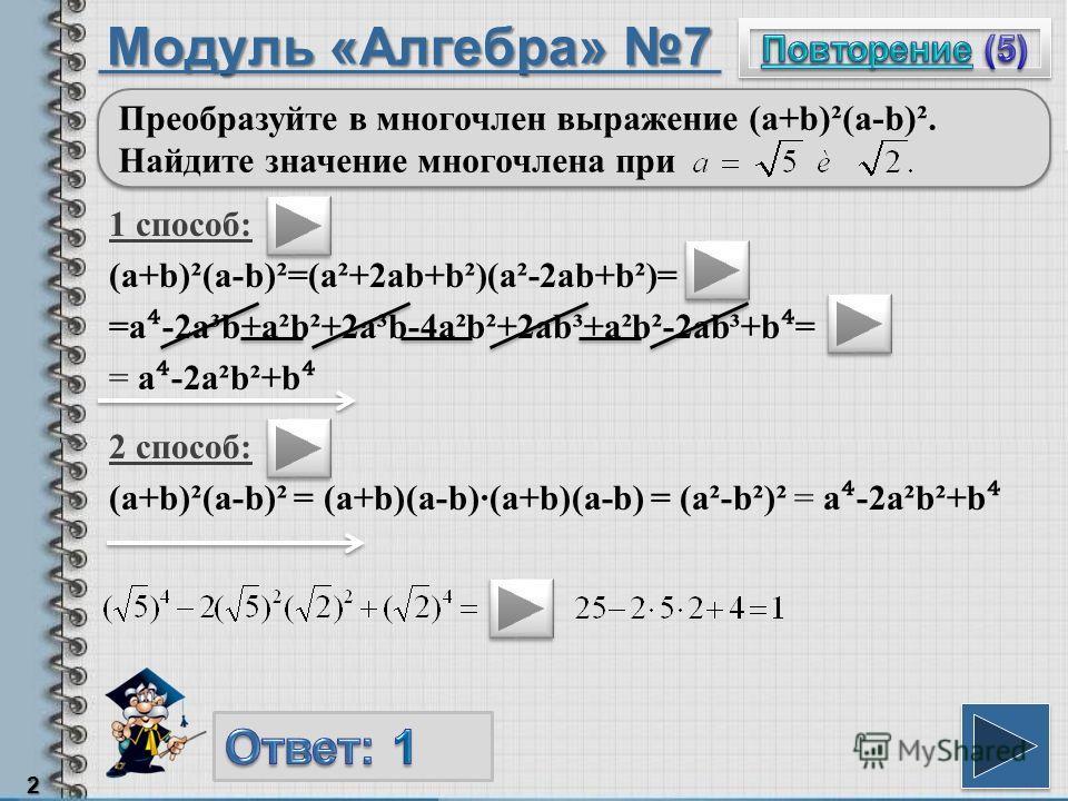 Модуль «Алгебра» 7 1 способ: (a+b)²(a-b)²=(a²+2ab+b²)(a²-2ab+b²)= =a -2a³b+a²b²+2a³b-4a²b²+2ab³+a²b²-2ab³+b = = a -2a²b²+b 2 Преобразуйте в многочлен выражение (a+b)²(a-b)². Найдите значение многочлена при 2 способ: (a+b)²(a-b)² = (a+b)(a-b)(a+b)(a-b