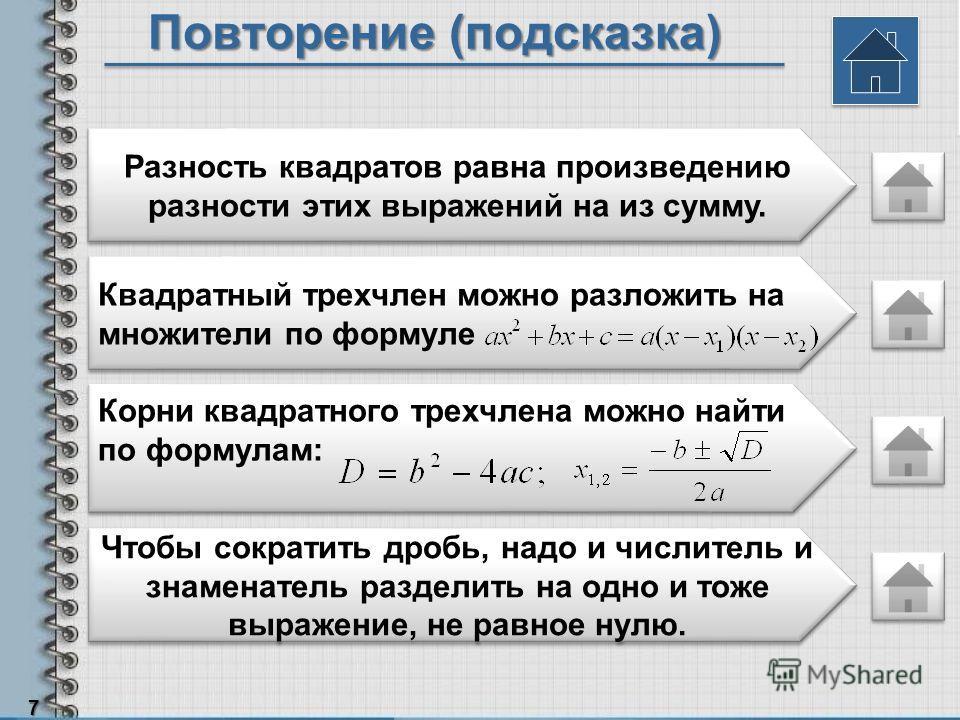 Повторение (подсказка) 7 Разность квадратов равна произведению разности этих выражений на из сумму. Квадратный трехчлен можно разложить на множители по формуле Корни квадратного трехчлена можно найти по формулам: Чтобы сократить дробь, надо и числите