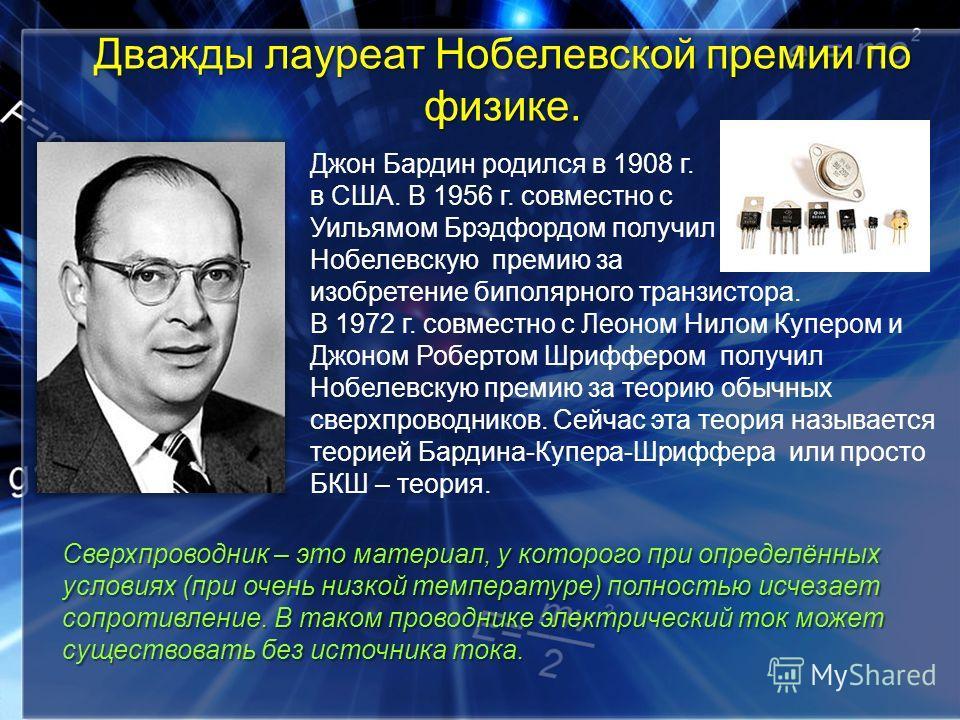 Джон Бардин родился в 1908 г. в США. В 1956 г. совместно с Уильямом Брэдфордом получил Нобелевскую премию за изобретение биполярного транзистора. В 1972 г. совместно с Леоном Нилом Купером и Джоном Робертом Шриффером получил Нобелевскую премию за тео
