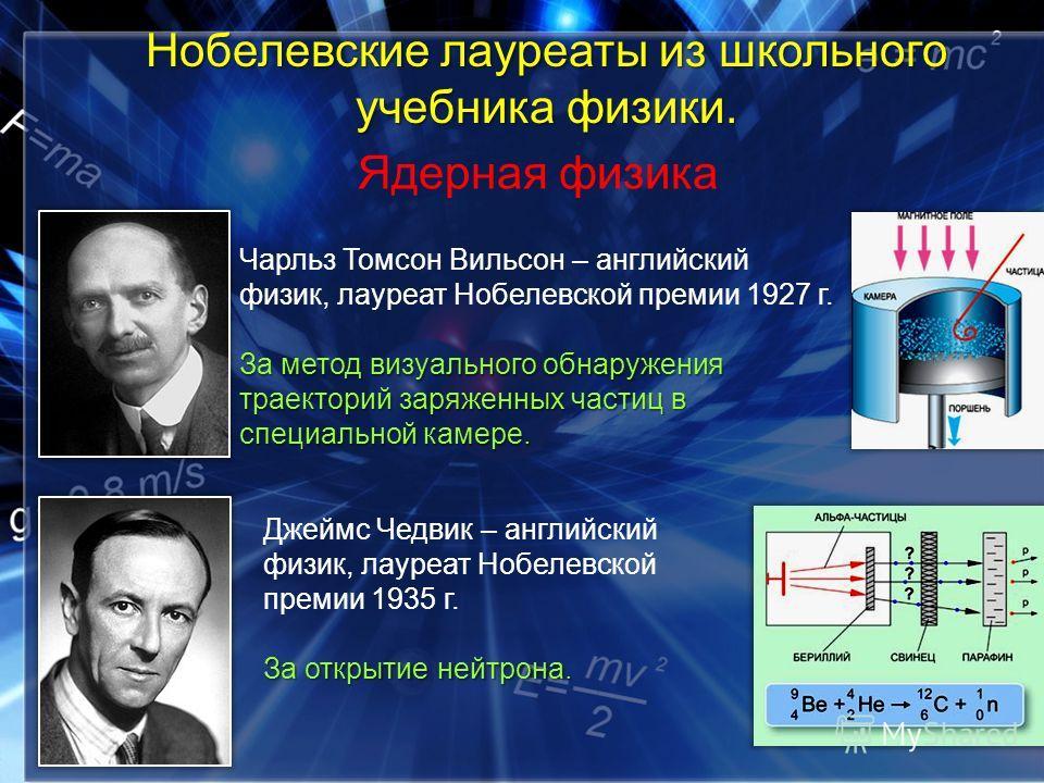 Ядерная физика Чарльз Томсон Вильсон – английский физик, лауреат Нобелевской премии 1927 г. За метод визуального обнаружения траекторий заряженных частиц в специальной камере. Джеймс Чедвик – английский физик, лауреат Нобелевской премии 1935 г. За от