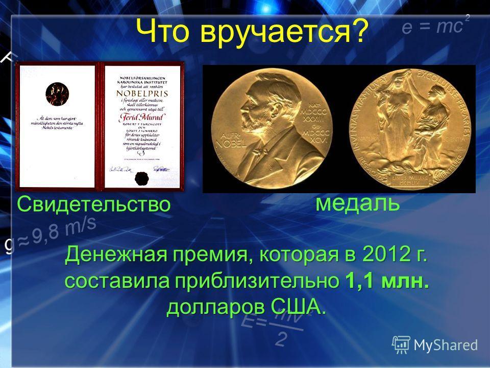 Что вручается? Свидетельство медаль Денежная премия, которая в 2012 г. составила приблизительно 1,1 млн. долларов США.