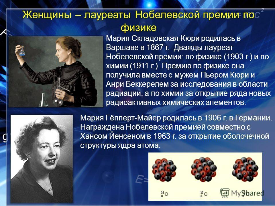 Женщины – лауреаты Нобелевской премии по физике Мария Складовская-Кюри родилась в Варшаве в 1867 г. Дважды лауреат Нобелевской премии: по физике (1903 г.) и по химии (1911 г.) Премию по физике она получила вместе с мужем Пьером Кюри и Анри Беккерелем