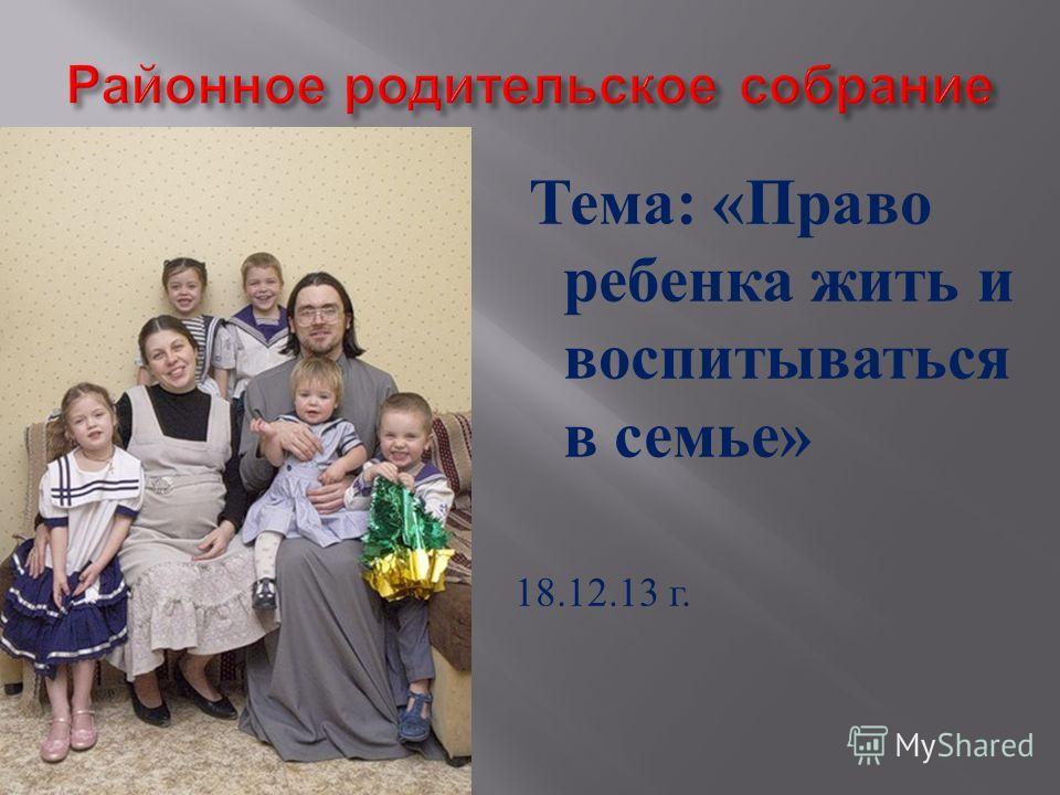 Тема : « Право ребенка жить и воспитываться в семье » 18.12.13 г.