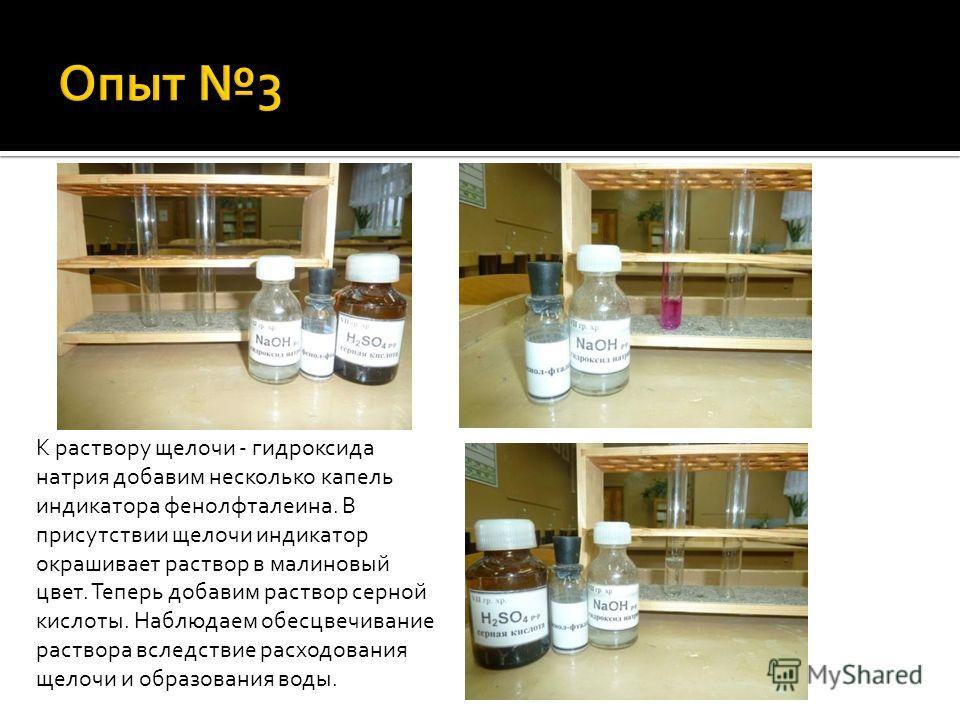 К раствору щелочи - гидроксида натрия добавим несколько капель индикатора фенолфталеина. В присутствии щелочи индикатор окрашивает раствор в малиновый цвет. Теперь добавим раствор серной кислоты. Наблюдаем обесцвечивание раствора вследствие расходова