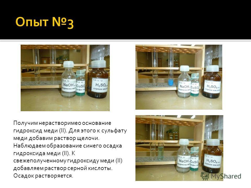 Получим нерастворимео основание гидроксид меди (II). Для этого к сульфату меди добавим раствор щелочи. Наблюдаем образование синего осадка гидроксида меди (II). К свежеполученному гидроксиду меди (II) добавляем раствор серной кислоты. Осадок растворя