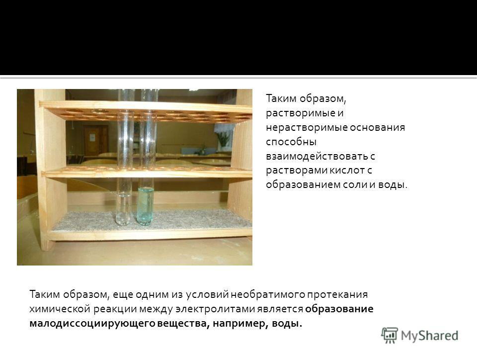 Таким образом, растворимые и нерастворимые основания способны взаимодействовать с растворами кислот с образованием соли и воды. Таким образом, еще одним из условий необратимого протекания химической реакции между электролитами является образование ма