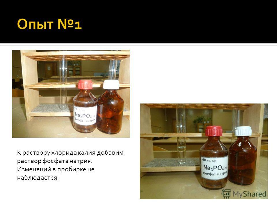 К раствору хлорида калия добавим раствор фосфата натрия. Изменений в пробирке не наблюдается.