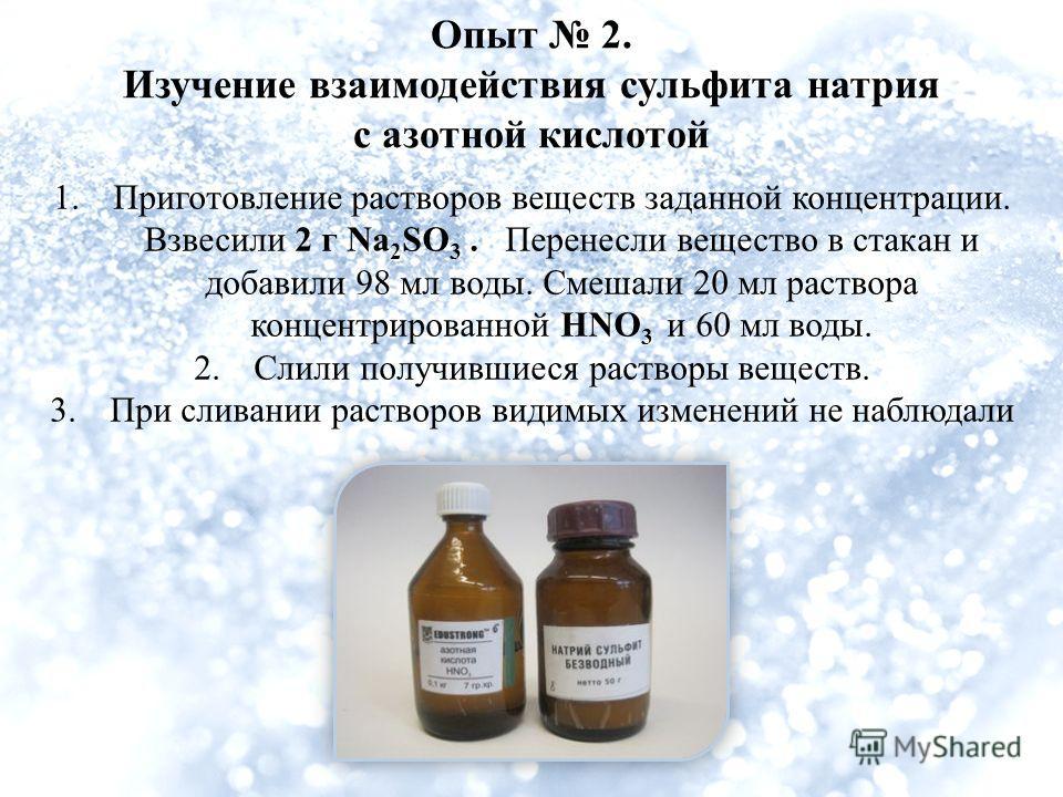 Опыт 2. Изучение взаимодействия сульфита натрия с азотной кислотой 1.Приготовление растворов веществ заданной концентрации. Взвесили 2 г Na 2 SO 3. Перенесли вещество в стакан и добавили 98 мл воды. Смешали 20 мл раствора концентрированной HNO 3 и 60