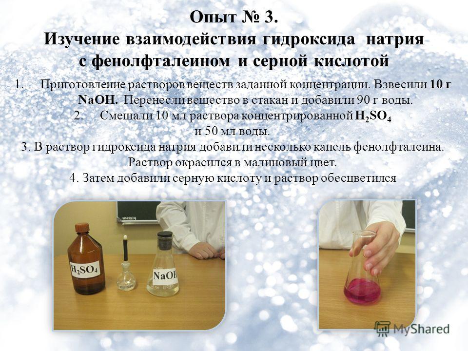 Опыт 3. Изучение взаимодействия гидроксида натрия с фенолфталеином и серной кислотой 1.Приготовление растворов веществ заданной концентрации. Взвесили 10 г NaOH. Перенесли вещество в стакан и добавили 90 г воды. 2.Смешали 10 мл раствора концентрирова