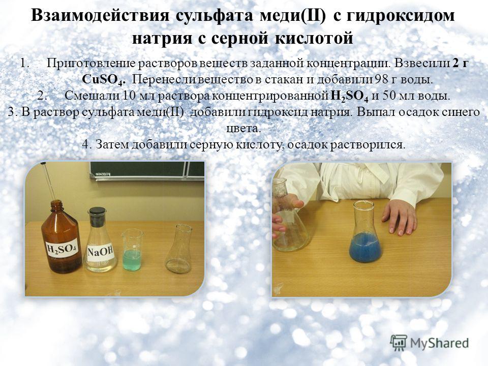 Взаимодействия сульфата меди(II) с гидроксидом натрия с серной кислотой 1.Приготовление растворов веществ заданной концентрации. Взвесили 2 г CuSO 4. Перенесли вещество в стакан и добавили 98 г воды. 2.Смешали 10 мл раствора концентрированной H 2 SO