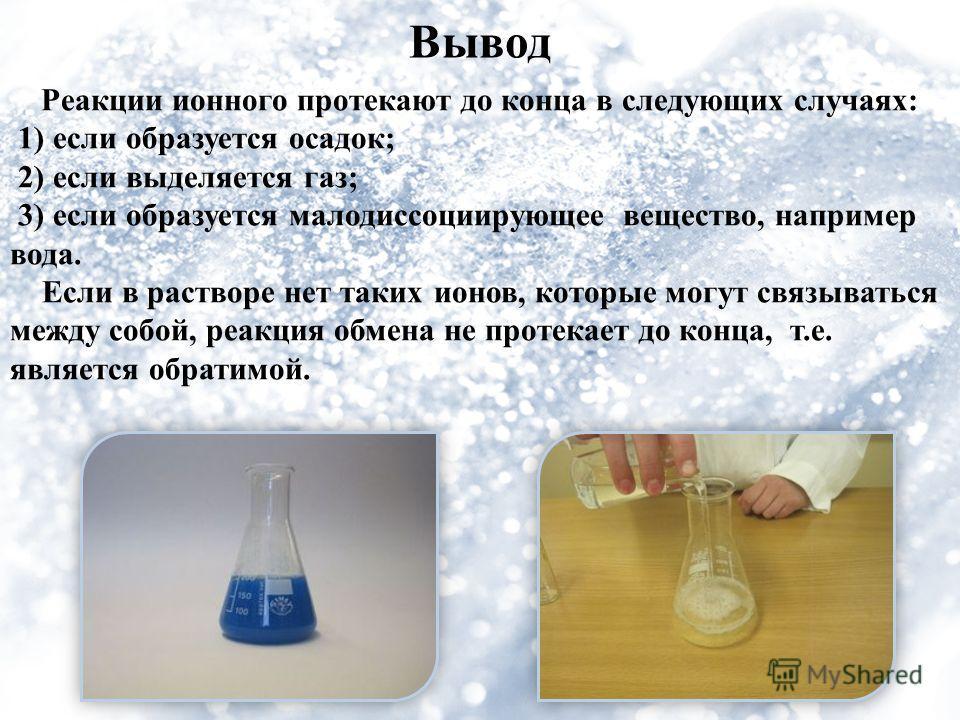 Вывод Реакции ионного протекают до конца в следующих случаях: 1) если образуется осадок; 2) если выделяется газ; 3) если образуется малодиссоциирующее вещество, например вода. Если в растворе нет таких ионов, которые могут связываться между собой, ре