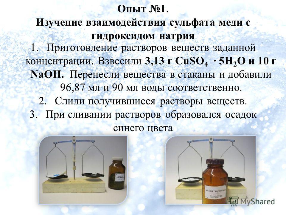 Опыт 1. Изучение взаимодействия сульфата меди с гидроксидом натрия 1.Приготовление растворов веществ заданной концентрации. Взвесили 3,13 г CuSO 4 · 5H 2 O и 10 г NaOH. Перенесли вещества в стаканы и добавили 96,87 мл и 90 мл воды соответственно. 2.С