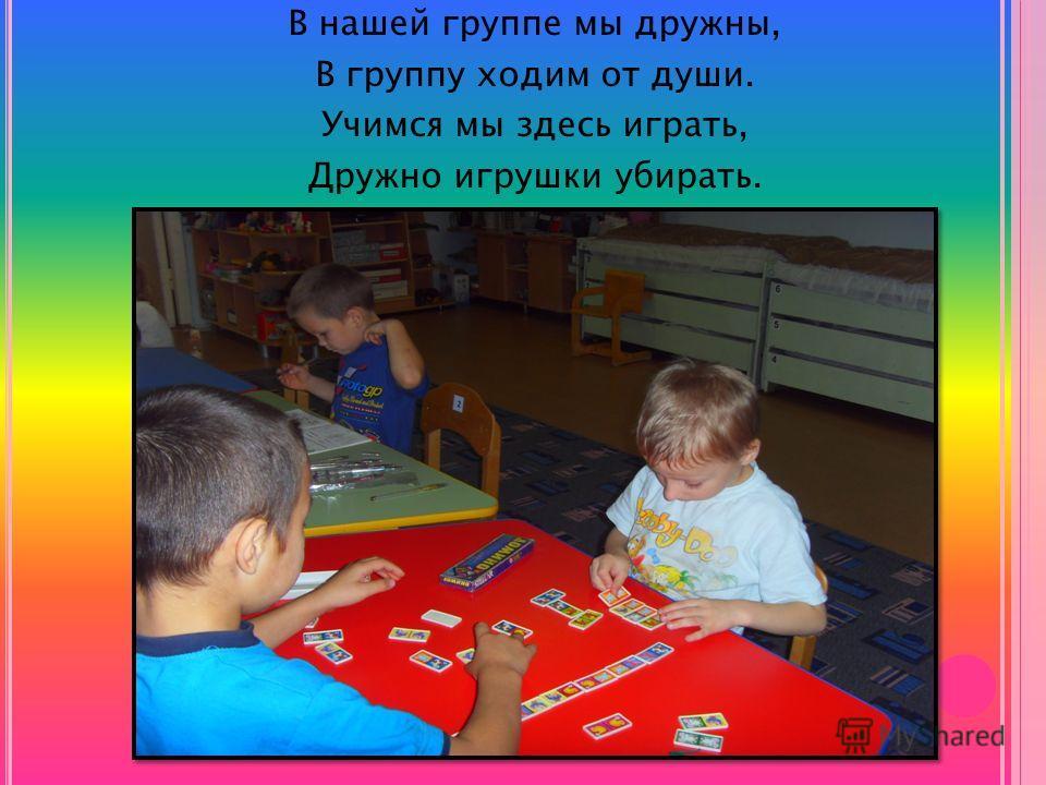 В нашей группе мы дружны, В группу ходим от души. Учимся мы здесь играть, Дружно игрушки убирать.