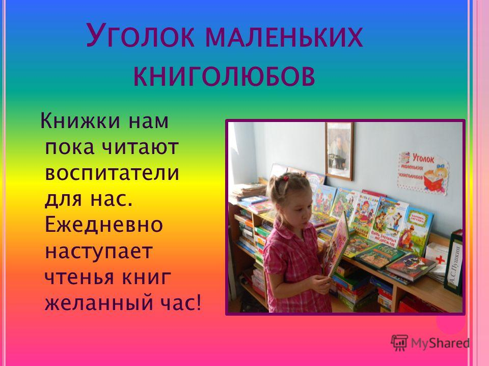 У ГОЛОК МАЛЕНЬКИХ КНИГОЛЮБОВ Книжки нам пока читают воспитатели для нас. Ежедневно наступает чтенья книг желанный час!