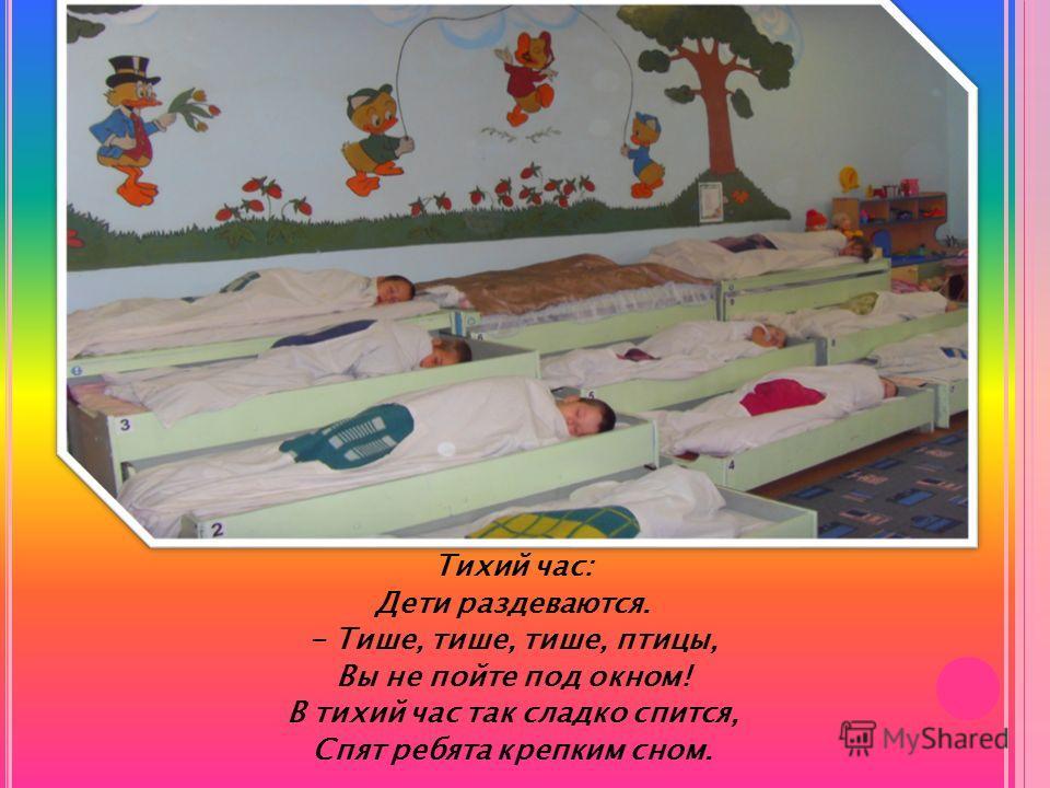 Тихий час: Дети раздеваются. - Тише, тише, тише, птицы, Вы не пойте под окном! В тихий час так сладко спится, Спят ребята крепким сном.