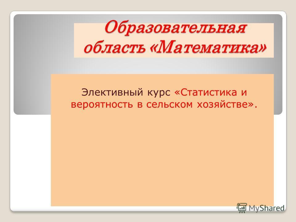 Образовательная область «Математика» Элективный курс «Статистика и вероятность в сельском хозяйстве».