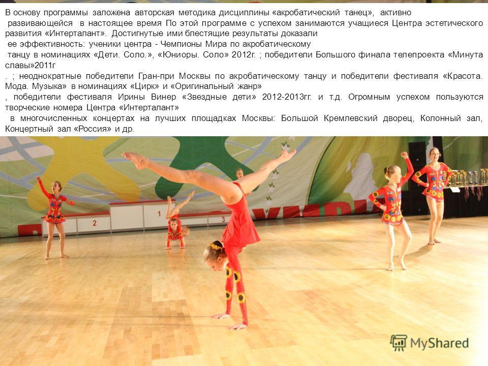 В основу программы заложена авторская методика дисциплины «акробатический танец», активно развивающейся в настоящее время По этой программе с успехом занимаются учащиеся Центра эстетического развития «Интерталант». Достигнутые ими блестящие результат