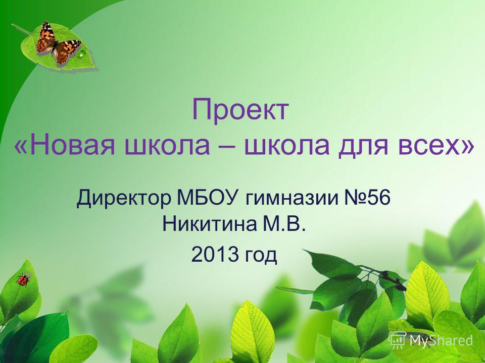 Проект «Новая школа – школа для всех» Директор МБОУ гимназии 56 Никитина М.В. 2013 год