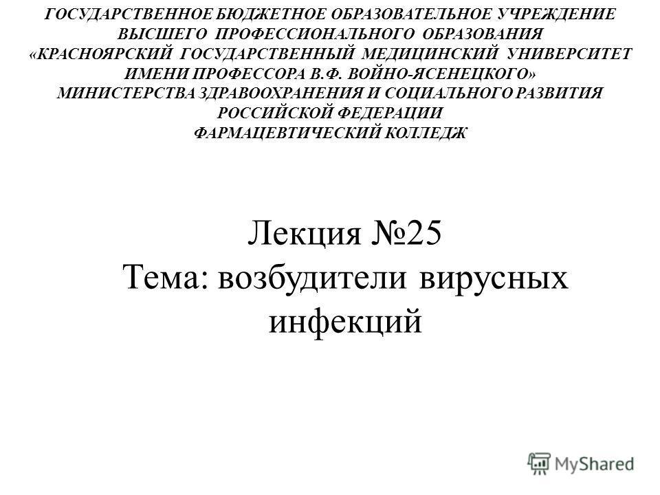 Лекция 25 Тема: возбудители вирусных инфекций ГОСУДАРСТВЕННОЕ БЮДЖЕТНОЕ ОБРАЗОВАТЕЛЬНОЕ УЧРЕЖДЕНИЕ ВЫСШЕГО ПРОФЕССИОНАЛЬНОГО ОБРАЗОВАНИЯ «КРАСНОЯРСКИЙ ГОСУДАРСТВЕННЫЙ МЕДИЦИНСКИЙ УНИВЕРСИТЕТ ИМЕНИ ПРОФЕССОРА В.Ф. ВОЙНО-ЯСЕНЕЦКОГО» МИНИСТЕРСТВА ЗДРАВО