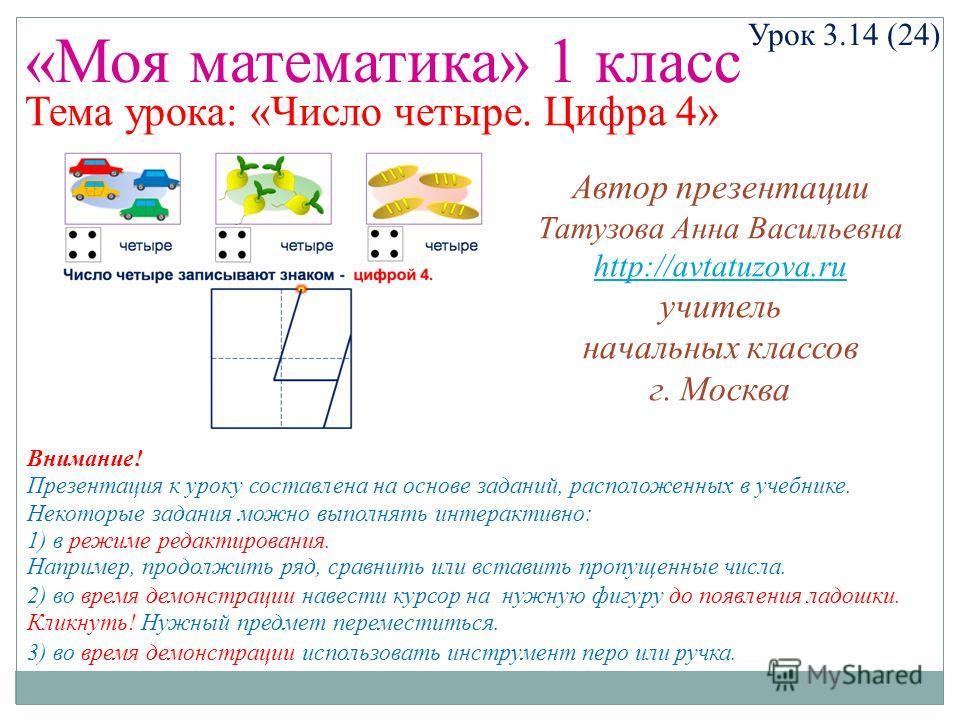 «Моя математика» 1 класс Урок 3.14 (24) Тема урока: «Число четыре. Цифра 4» Некоторые задания можно выполнять интерактивно: 1) в режиме редактирования. Например, продолжить ряд, сравнить или вставить пропущенные числа. 2) во время демонстрации навест