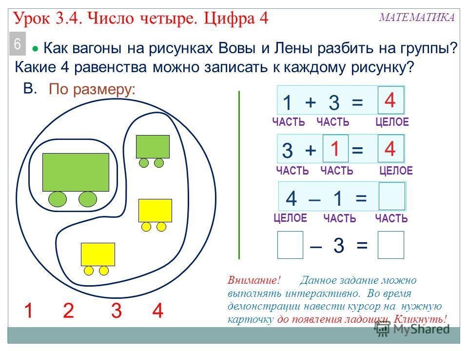 1 + 3 = 3 + = – 3 = 4 – 1 = По размеру: 21 МАТЕМАТИКА В. ЧАСТЬ ЦЕЛОЕ 4 ЧАСТЬ ЦЕЛОЕ ЧАСТЬ Как вагоны на рисунках Вовы и Лены разбить на группы? Какие 4 равенства можно записать к каждому рисунку? 6 Внимание! Данное задание можно выполнять интерактивно