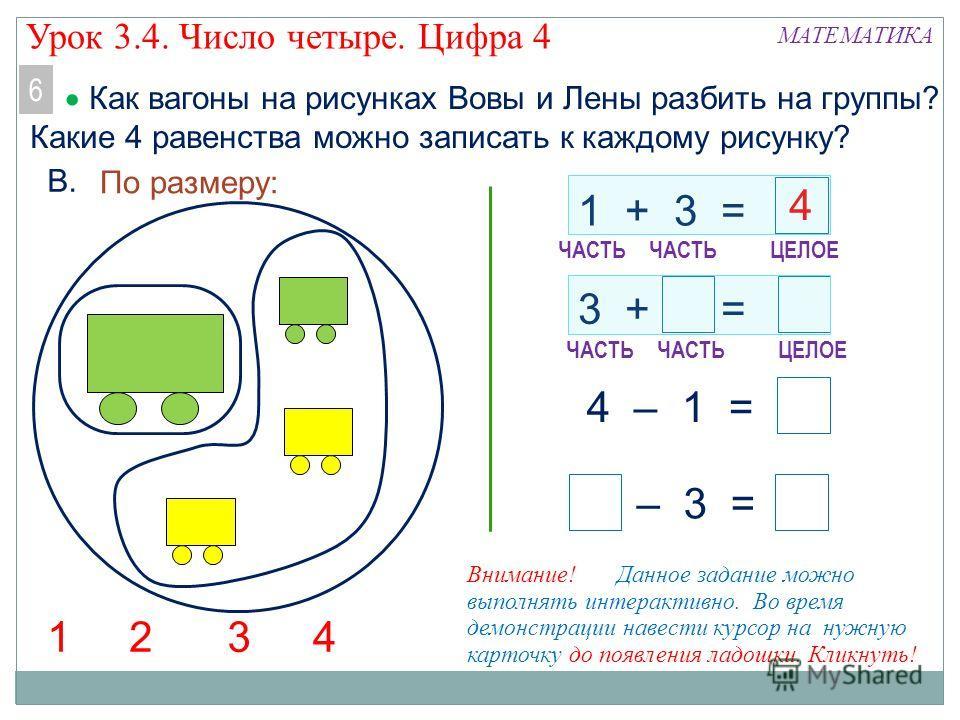 1 + 3 = 3 + = – 3 = 4 – 1 = По размеру: 321 МАТЕМАТИКА В. ЧАСТЬ ЦЕЛОЕ 4 ЧАСТЬ ЦЕЛОЕ Как вагоны на рисунках Вовы и Лены разбить на группы? Какие 4 равенства можно записать к каждому рисунку? 6 Внимание! Данное задание можно выполнять интерактивно. Во