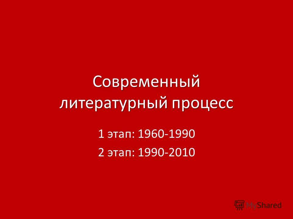 Современный литературный процесс 1 этап: 1960-1990 2 этап: 1990-2010
