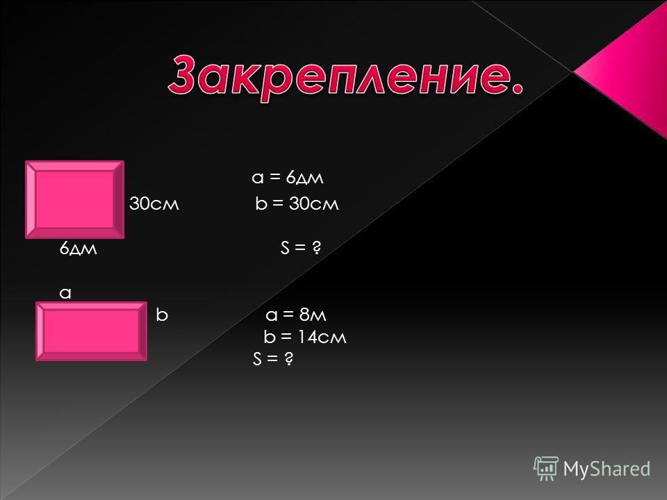 а = 6дм 30см b = 30см 6дм S = ? а b a = 8м b = 14cм S = ?