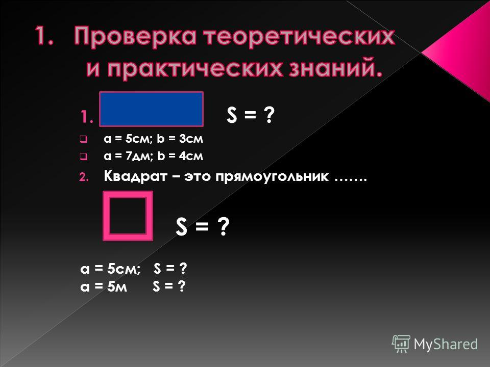 1. S = ? а = 5см; b = 3см а = 7дм; b = 4см 2. Квадрат – это прямоугольник ……. S = ? a = 5см; S = ? a = 5м S = ?