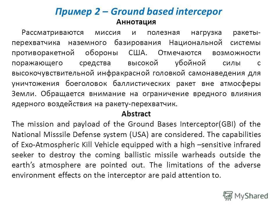 Пример 2 – Ground based intercepor Аннотация Рассматриваются миссия и полезная нагрузка ракеты- перехватчика наземного базирования Национальной системы противоракетной обороны США. Отмечаются возможности поражающего средства высокой убойной силы с вы