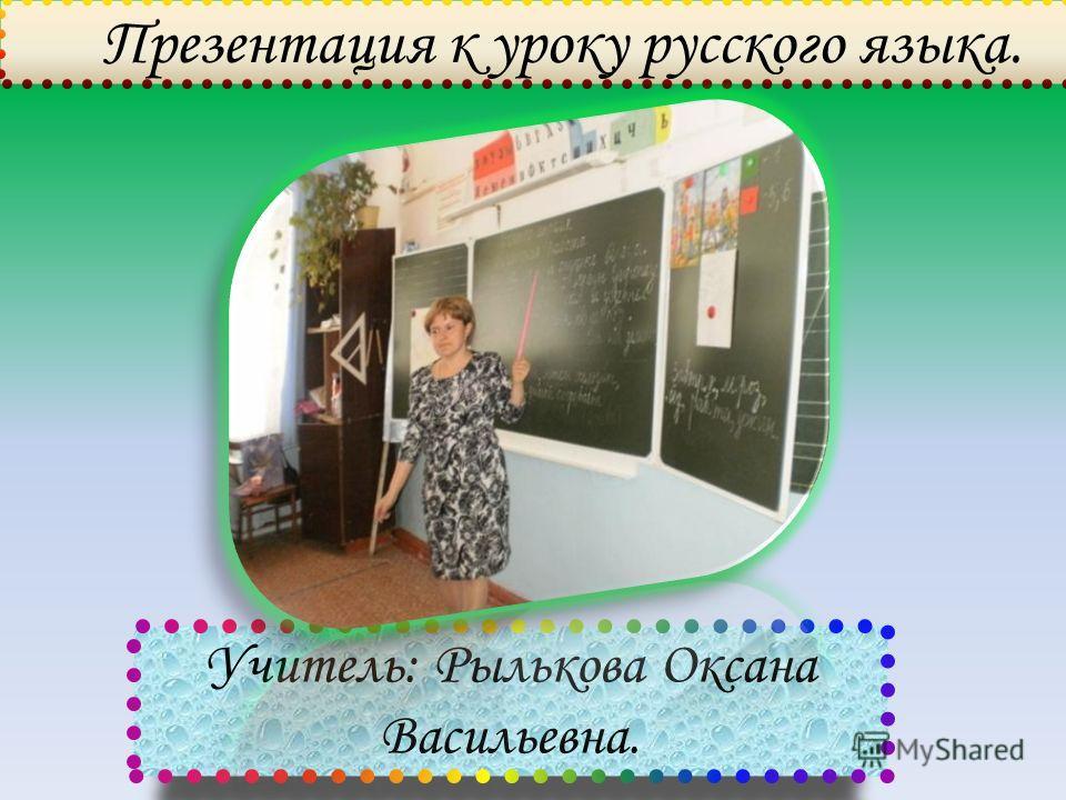 Презентация к уроку русского языка. Учитель: Рылькова Оксана Васильевна.
