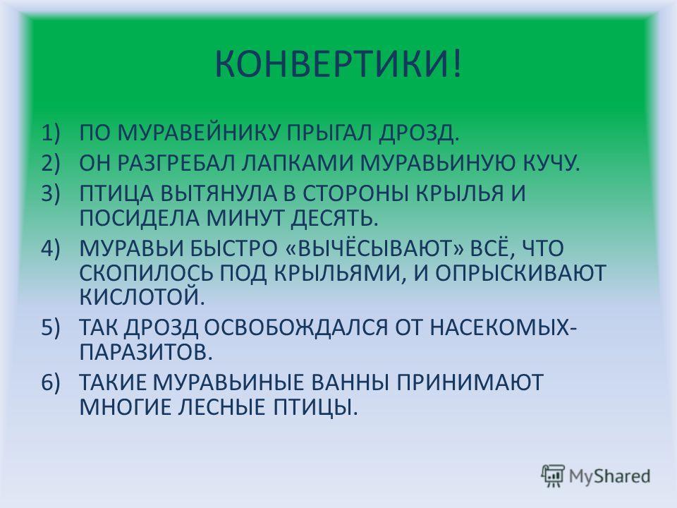 КОНВЕРТИКИ! 1)ПО МУРАВЕЙНИКУ ПРЫГАЛ ДРОЗД. 2)ОН РАЗГРЕБАЛ ЛАПКАМИ МУРАВЬИНУЮ КУЧУ. 3)ПТИЦА ВЫТЯНУЛА В СТОРОНЫ КРЫЛЬЯ И ПОСИДЕЛА МИНУТ ДЕСЯТЬ. 4)МУРАВЬИ БЫСТРО «ВЫЧЁСЫВАЮТ» ВСЁ, ЧТО СКОПИЛОСЬ ПОД КРЫЛЬЯМИ, И ОПРЫСКИВАЮТ КИСЛОТОЙ. 5)ТАК ДРОЗД ОСВОБОЖДА