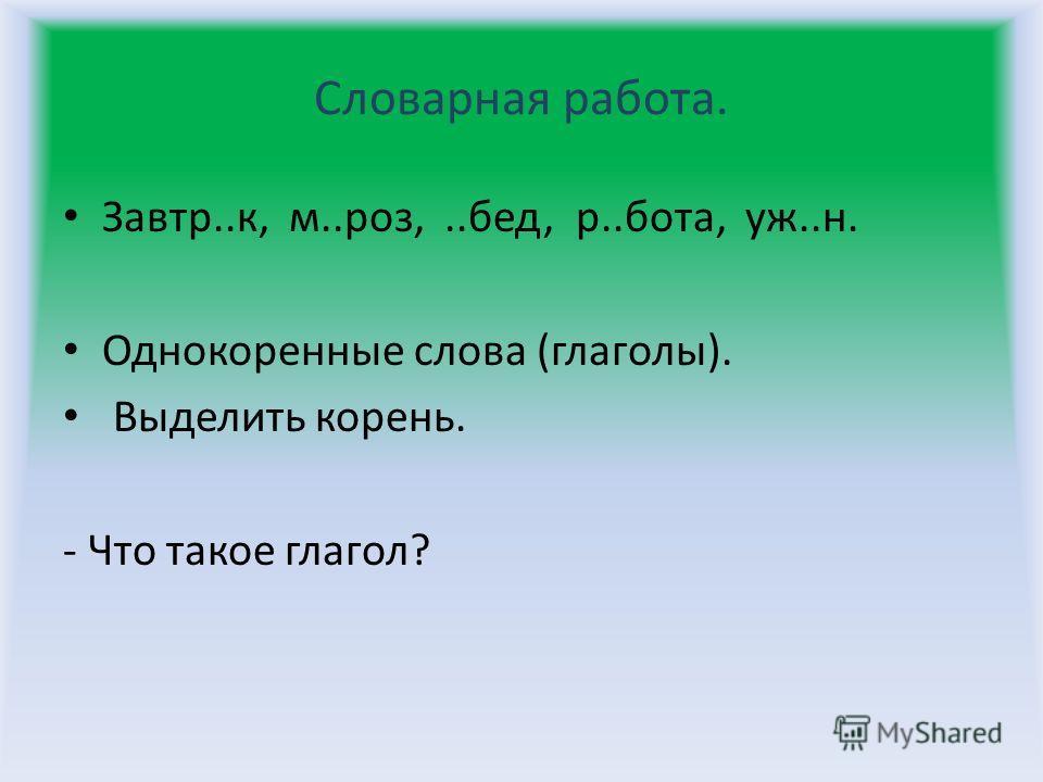 Словарная работа. Завтр..к, м..роз,..бед, р..бота, уж..н. Однокоренные слова (глаголы). Выделить корень. - Что такое глагол?