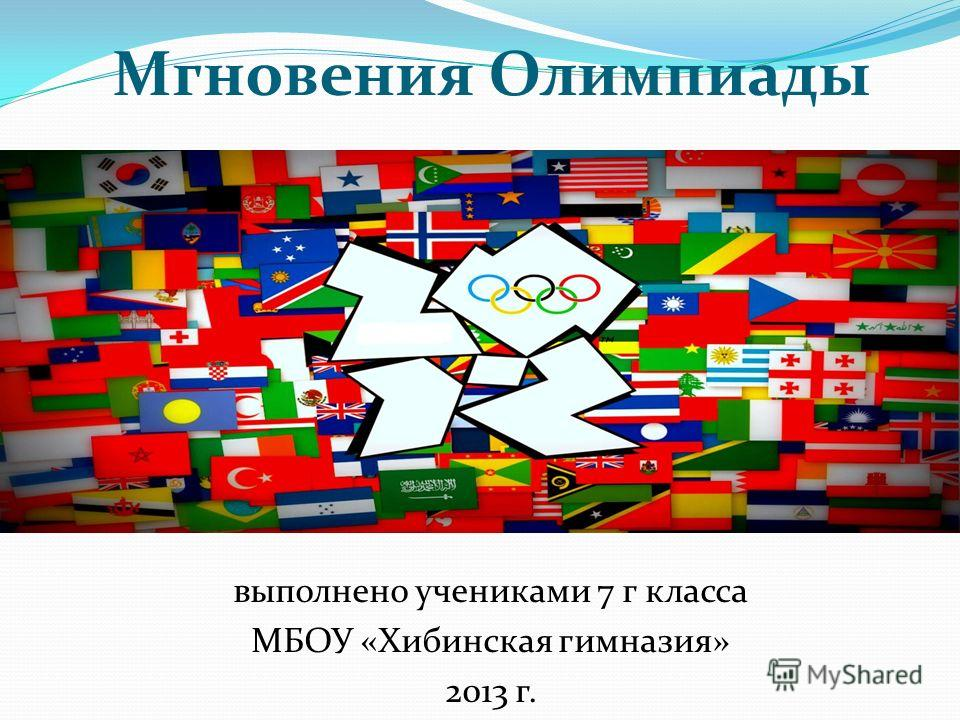 Мгновения Олимпиады выполнено учениками 7 г класса МБОУ «Хибинская гимназия» 2013 г.