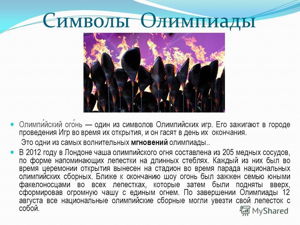 Символы Олимпиады Олимпийский огонь один из символов Олимпийских игр. Его зажигают в городе проведения Игр во время их открытия, и он гасят в день их окончания. Это одни из самых волнительных мгновений олимпиады.. В 2012 году в Лондоне чаша олимпийск