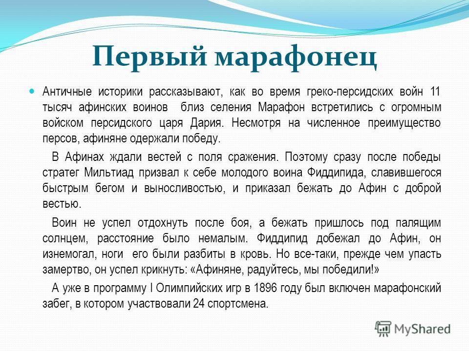 Первый марафонец Античные историки рассказывают, как во время греко-персидских войн 11 тысяч афинских воинов близ селения Марафон встретились с огромным войском персидского царя Дария. Несмотря на численное преимущество персов, афиняне одержали побед