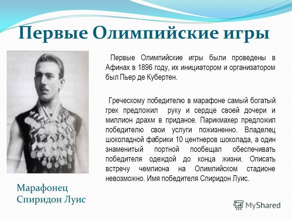 Первые Олимпийские игры Первые Олимпийские игры были проведены в Афинах в 1896 году, их инициатором и организатором был Пьер де Кубертен. Греческому победителю в марафоне самый богатый грек предложил руку и сердце своей дочери и миллион драхм в прида