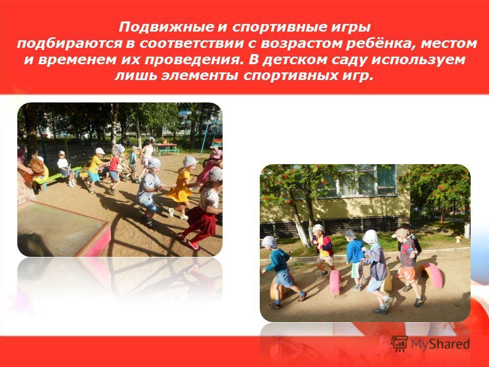 Подвижные и спортивные игры подбираются в соответствии с возрастом ребёнка, местом и временем их проведения. В детском саду используем лишь элементы спортивных игр.