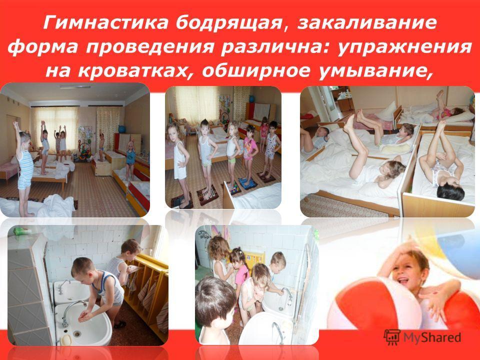 Гимнастика бодрящая, закаливание форма проведения различна: упражнения на кроватках, обширное умывание,